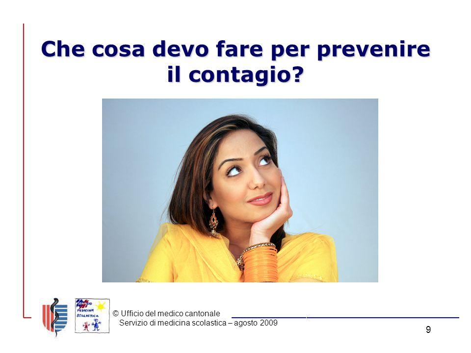 © Ufficio del medico cantonale Servizio di medicina scolastica – agosto 2009 9 Che cosa devo fare per prevenire il contagio?