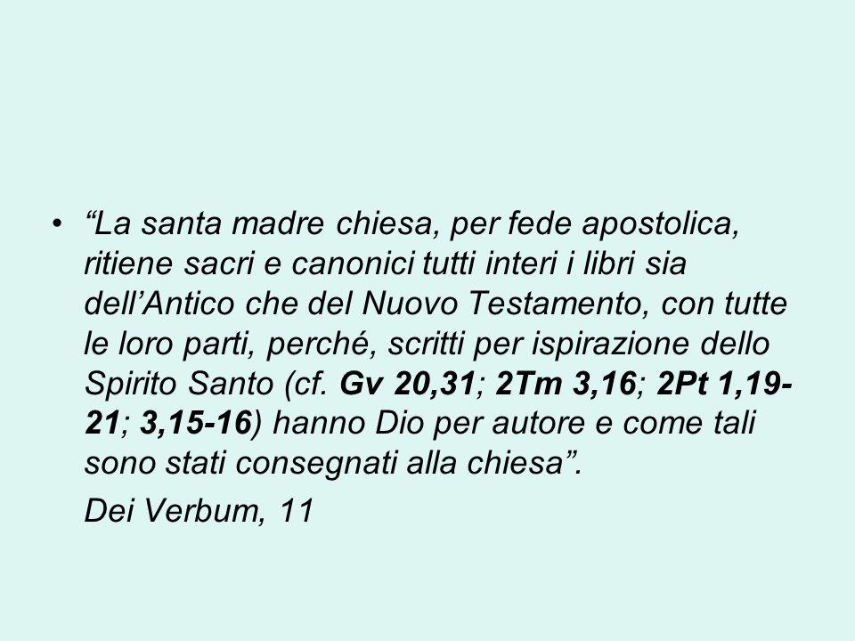 La santa madre chiesa, per fede apostolica, ritiene sacri e canonici tutti interi i libri sia dellAntico che del Nuovo Testamento, con tutte le loro p