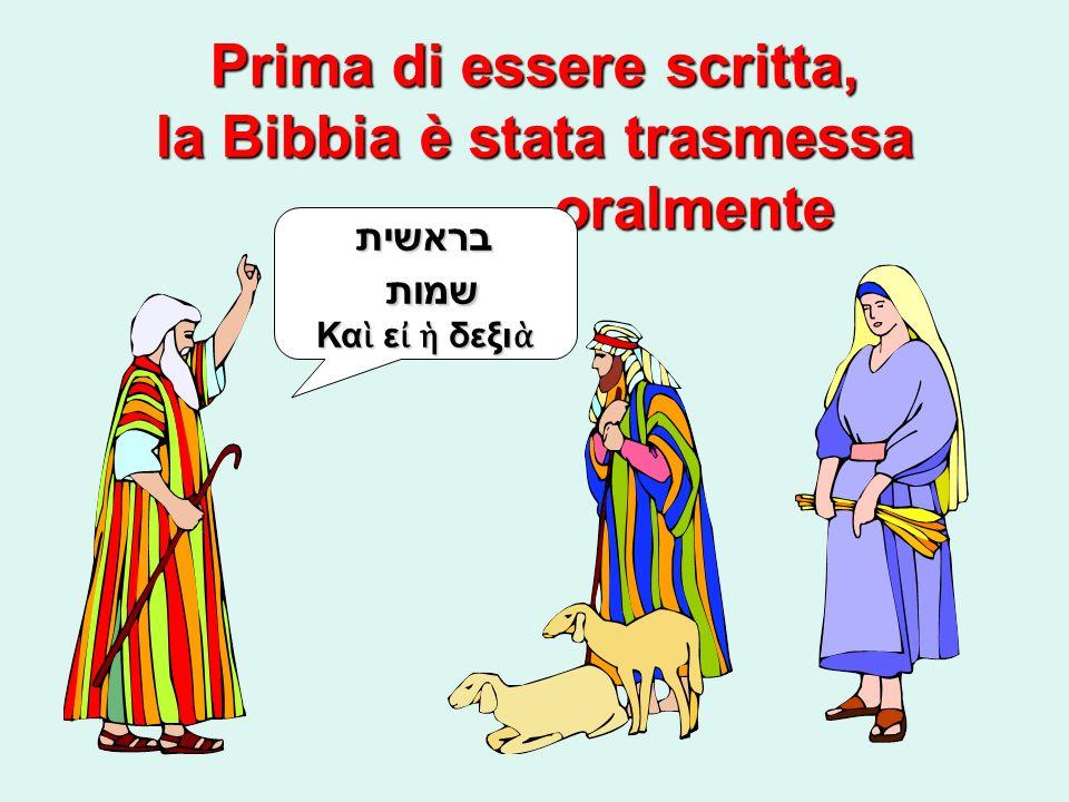Prima di essere scritta, la Bibbia è stata trasmessa oralmente בראשית שמות שמות Κα ε δεξι Κα ε δεξι