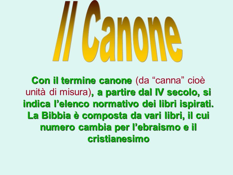Con il termine canone, a partire dal IV secolo, si indica lelenco normativo dei libri ispirati. La Bibbia è composta da vari libri, il cui numero camb