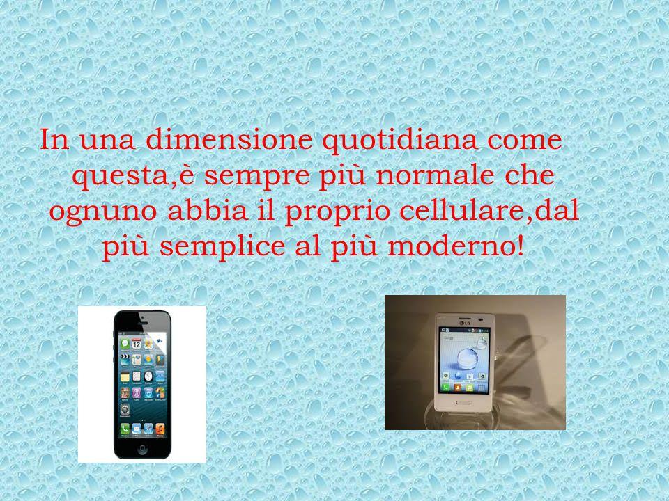 In una dimensione quotidiana come questa,è sempre più normale che ognuno abbia il proprio cellulare,dal più semplice al più moderno!
