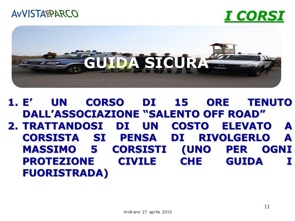 Andrano 27 aprile 2010 11 I CORSI 1.E UN CORSO DI 15 ORE TENUTO DALLASSOCIAZIONE SALENTO OFF ROAD 2.TRATTANDOSI DI UN COSTO ELEVATO A CORSISTA SI PENSA DI RIVOLGERLO A MASSIMO 5 CORSISTI (UNO PER OGNI PROTEZIONE CIVILE CHE GUIDA I FUORISTRADA) GUIDA SICURA