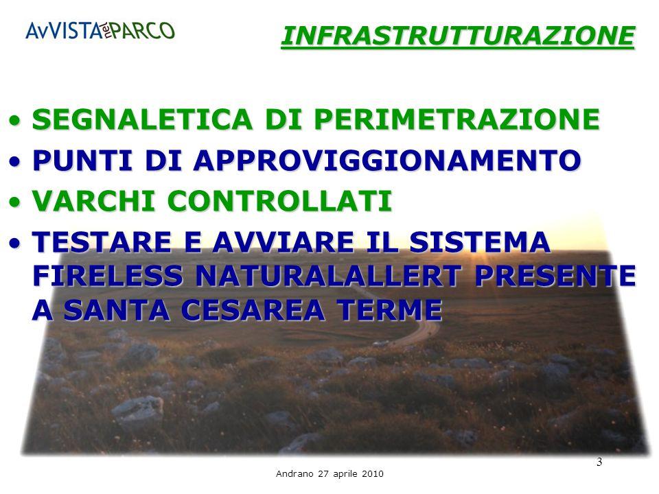 Andrano 27 aprile 2010 3 INFRASTRUTTURAZIONE SEGNALETICA DI PERIMETRAZIONESEGNALETICA DI PERIMETRAZIONE PUNTI DI APPROVIGGIONAMENTOPUNTI DI APPROVIGGIONAMENTO VARCHI CONTROLLATIVARCHI CONTROLLATI TESTARE E AVVIARE IL SISTEMA FIRELESS NATURALALLERT PRESENTE A SANTA CESAREA TERMETESTARE E AVVIARE IL SISTEMA FIRELESS NATURALALLERT PRESENTE A SANTA CESAREA TERME