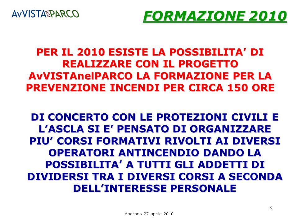 Andrano 27 aprile 2010 5 FORMAZIONE 2010 PER IL 2010 ESISTE LA POSSIBILITA DI REALIZZARE CON IL PROGETTO AvVISTAnelPARCO LA FORMAZIONE PER LA PREVENZIONE INCENDI PER CIRCA 150 ORE DI CONCERTO CON LE PROTEZIONI CIVILI E LASCLA SI E PENSATO DI ORGANIZZARE PIU CORSI FORMATIVI RIVOLTI AI DIVERSI OPERATORI ANTINCENDIO DANDO LA POSSIBILITA A TUTTI GLI ADDETTI DI DIVIDERSI TRA I DIVERSI CORSI A SECONDA DELLINTERESSE PERSONALE