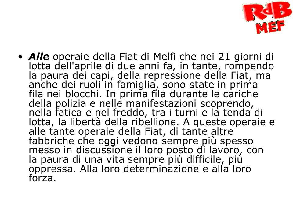 Alle operaie della Fiat di Melfi che nei 21 giorni di lotta dell aprile di due anni fa, in tante, rompendo la paura dei capi, della repressione della Fiat, ma anche dei ruoli in famiglia, sono state in prima fila nei blocchi.