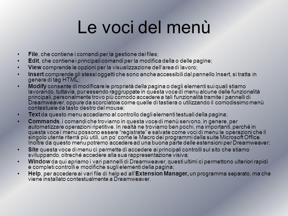 Le voci del menù File, che contiene i comandi per la gestione dei files; Edit, che contiene i principali comandi per la modifica della o delle pagine; View comprende le opzioni per la visualizzazione dellarea di lavoro; Insert comprende gli stessi oggetti che sono anche accessibili dal pannello Insert, si tratta in genere di tag HTML; Modify consente di modificare le proprietà della pagina o degli elementi sui quali stiamo lavorando, tuttavia, pur essendo raggruppate in questa voce di menu alcune delle funzionalità principali, personalmente trovo più comodo accedere a tali funzionalità tramite i pannelli di Dreamweaver, oppure da scorciatoie come quelle di tastiera o utilizzando il comodissimo menù contestuale da tasto destro del mouse; Text da questo menu accediamo al controllo degli elementi testuali della pagina; Commands, i comandi che troviamo in questa voce di menù servono, in genere, per automatizzare operazioni ripetitive.