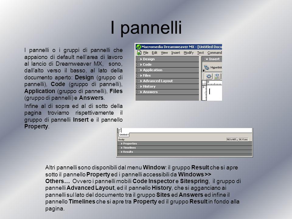 I pannelli I pannelli o i gruppi di pannelli che appaiono di default nellarea di lavoro al lancio di Dreamweaver MX, sono, dallalto verso il basso, al lato della documento aperto: Design (gruppo di pannelli), Code (gruppo di pannelli), Application (gruppo di pannelli), Files (gruppo di pannelli) e Answers.
