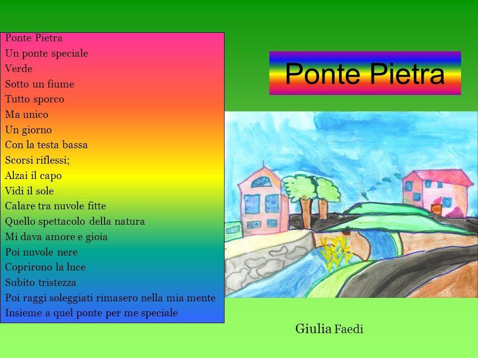 Ponte Pietra Un ponte speciale Verde Sotto un fiume Tutto sporco Ma unico Un giorno Con la testa bassa Scorsi riflessi; Alzai il capo Vidi il sole Cal