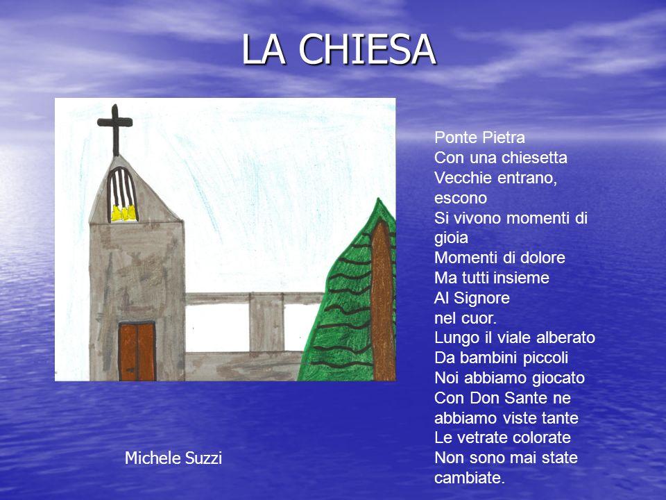 LA CHIESA Ponte Pietra Con una chiesetta Vecchie entrano, escono Si vivono momenti di gioia Momenti di dolore Ma tutti insieme Al Signore nel cuor. Lu