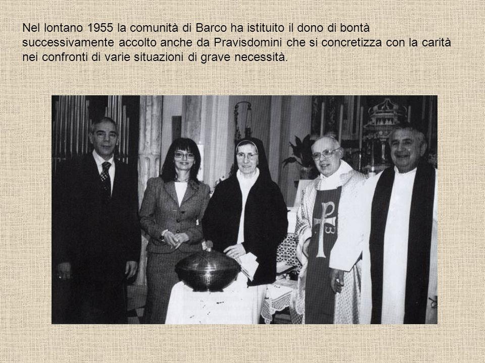 Nel lontano 1955 la comunità di Barco ha istituito il dono di bontà successivamente accolto anche da Pravisdomini che si concretizza con la carità nei