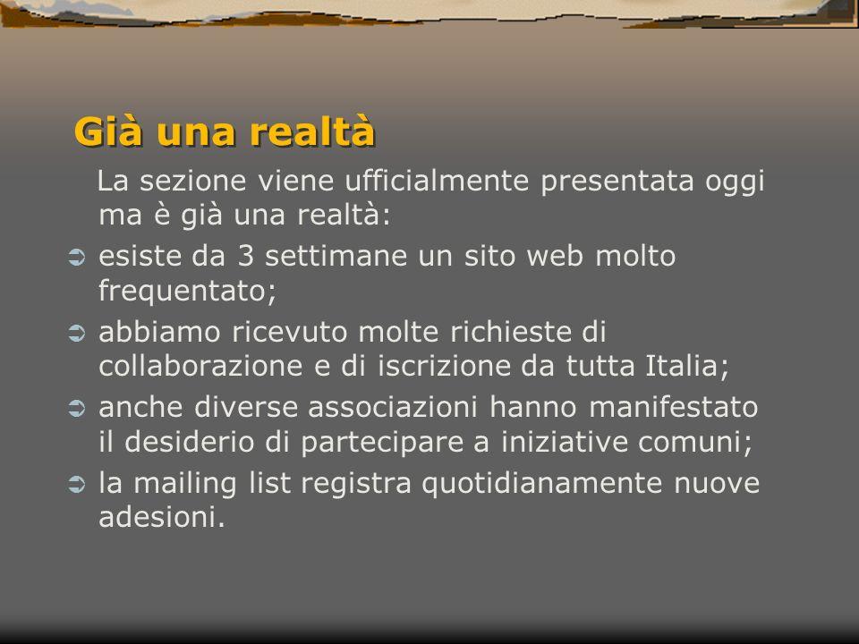 Già una realtà La sezione viene ufficialmente presentata oggi ma è già una realtà: esiste da 3 settimane un sito web molto frequentato; abbiamo ricevuto molte richieste di collaborazione e di iscrizione da tutta Italia; anche diverse associazioni hanno manifestato il desiderio di partecipare a iniziative comuni; la mailing list registra quotidianamente nuove adesioni.