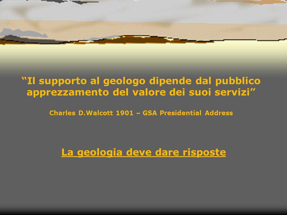 Il supporto al geologo dipende dal pubblico apprezzamento del valore dei suoi servizi Charles D.Walcott 1901 – GSA Presidential Address La geologia deve dare risposte