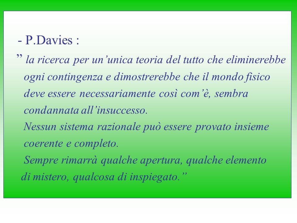 - P.Davies : la ricerca per ununica teoria del tutto che eliminerebbe ogni contingenza e dimostrerebbe che il mondo fisico deve essere necessariamente