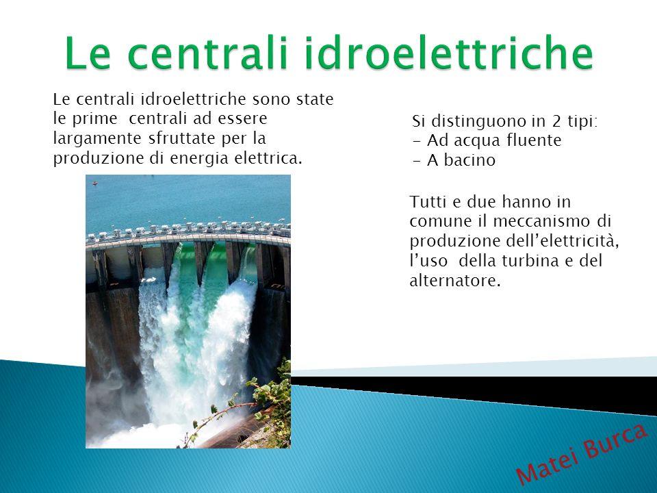 Matei Burca Le centrali idroelettriche sono state le prime centrali ad essere largamente sfruttate per la produzione di energia elettrica. Si distingu