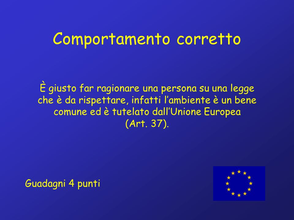 Comportamento corretto È giusto far ragionare una persona su una legge che è da rispettare, infatti lambiente è un bene comune ed è tutelato dallUnione Europea (Art.