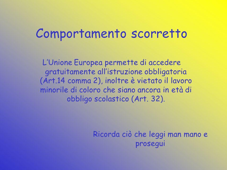 Comportamento scorretto LUnione Europea permette di accedere gratuitamente allistruzione obbligatoria (Art.14 comma 2), inoltre è vietato il lavoro minorile di coloro che siano ancora in età di obbligo scolastico (Art.