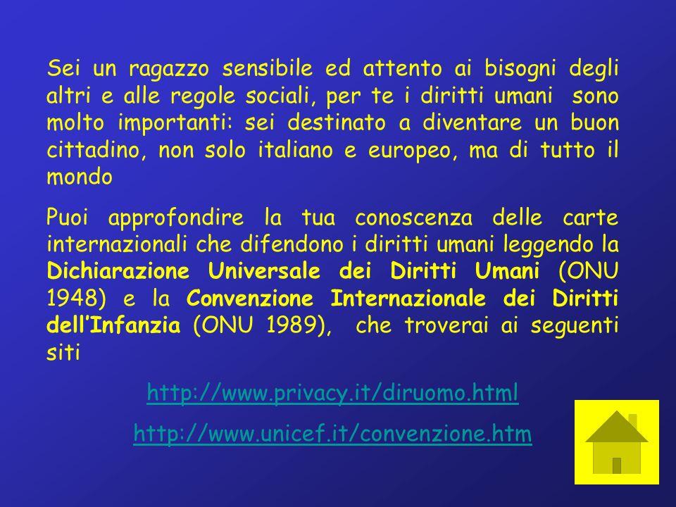 Sei un ragazzo sensibile ed attento ai bisogni degli altri e alle regole sociali, per te i diritti umani sono molto importanti: sei destinato a diventare un buon cittadino, non solo italiano e europeo, ma di tutto il mondo Puoi approfondire la tua conoscenza delle carte internazionali che difendono i diritti umani leggendo la Dichiarazione Universale dei Diritti Umani (ONU 1948) e la Convenzione Internazionale dei Diritti dellInfanzia (ONU 1989), che troverai ai seguenti siti http://www.privacy.it/diruomo.html http://www.unicef.it/convenzione.htm