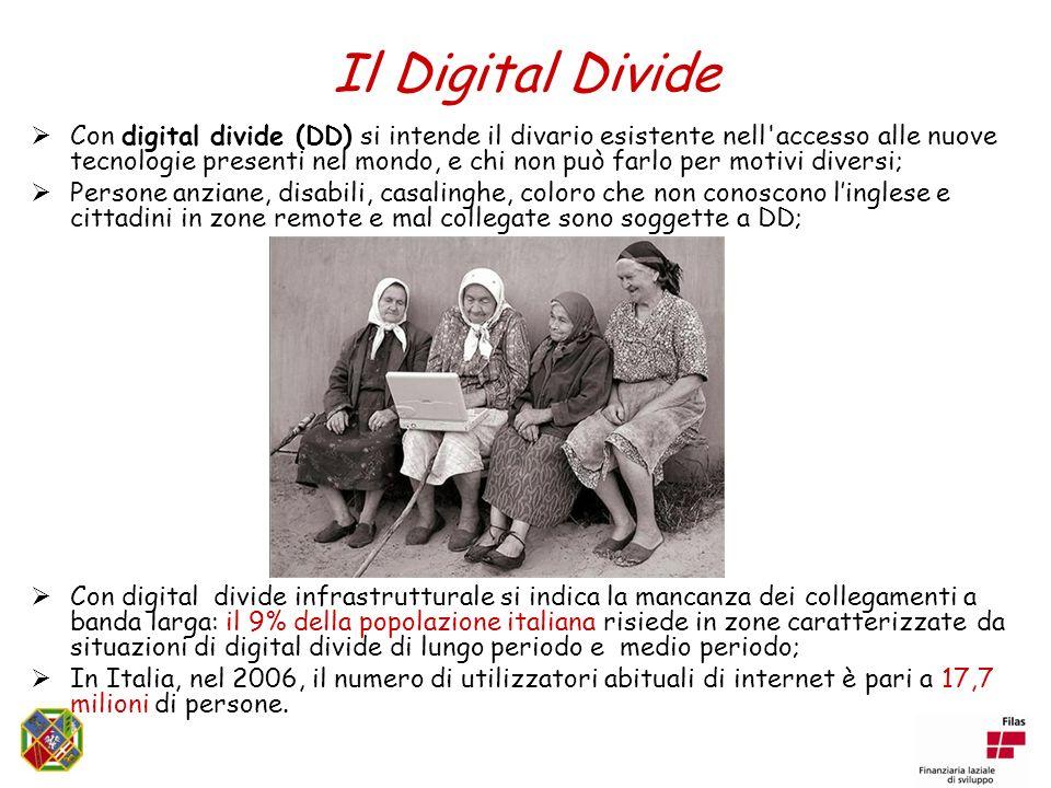 Il Digital Divide Con digital divide (DD) si intende il divario esistente nell accesso alle nuove tecnologie presenti nel mondo, e chi non può farlo per motivi diversi; Persone anziane, disabili, casalinghe, coloro che non conoscono linglese e cittadini in zone remote e mal collegate sono soggette a DD; Con digital divide infrastrutturale si indica la mancanza dei collegamenti a banda larga: il 9% della popolazione italiana risiede in zone caratterizzate da situazioni di digital divide di lungo periodo e medio periodo; In Italia, nel 2006, il numero di utilizzatori abituali di internet è pari a 17,7 milioni di persone.