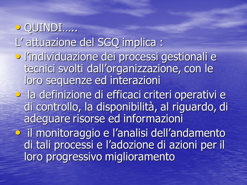 QUINDI….. QUINDI….. L attuazione del SGQ implica : lindividuazione dei processi gestionali e tecnici svolti dallorganizzazione, con le loro sequenze e