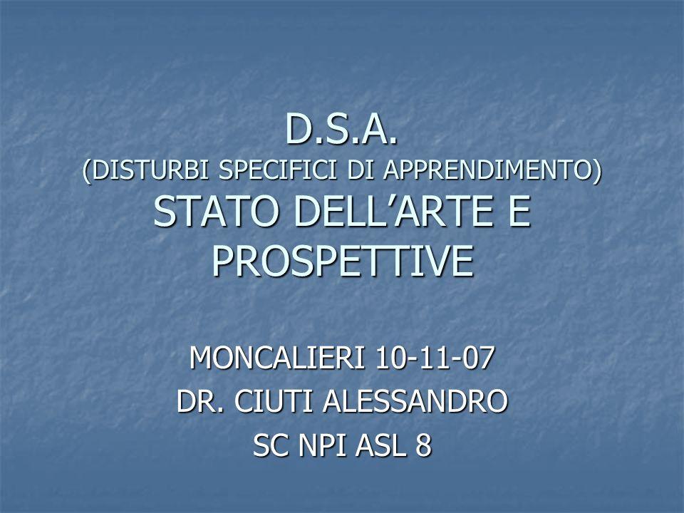 D.S.A. (DISTURBI SPECIFICI DI APPRENDIMENTO) STATO DELLARTE E PROSPETTIVE MONCALIERI 10-11-07 DR. CIUTI ALESSANDRO SC NPI ASL 8