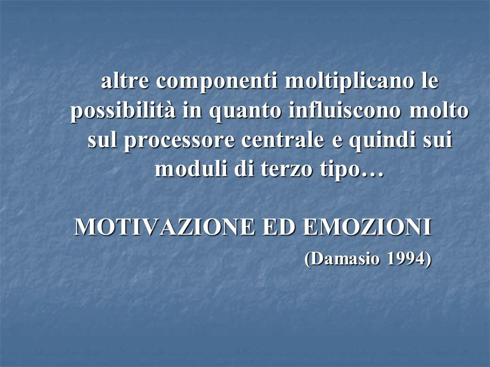 altre componenti moltiplicano le possibilità in quanto influiscono molto sul processore centrale e quindi sui moduli di terzo tipo… MOTIVAZIONE ED EMO