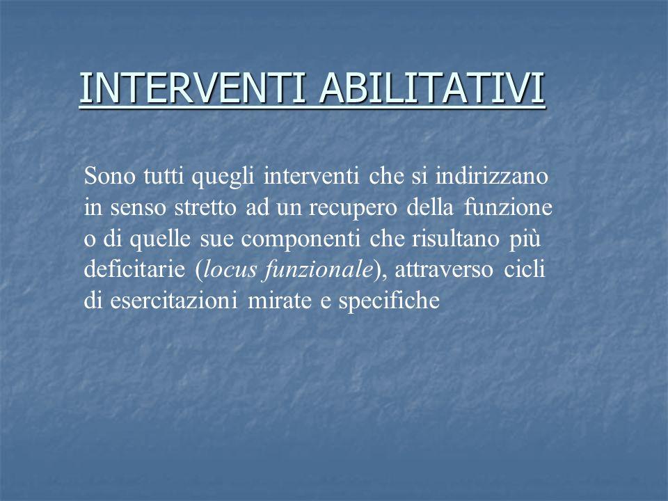INTERVENTI ABILITATIVI Sono tutti quegli interventi che si indirizzano in senso stretto ad un recupero della funzione o di quelle sue componenti che r
