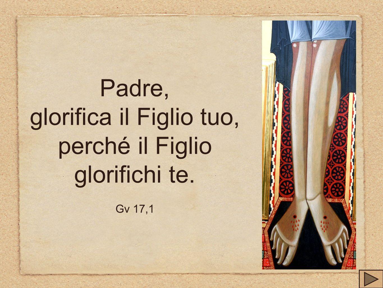 Padre, glorifica il Figlio tuo, perché il Figlio glorifichi te. Gv 17,1