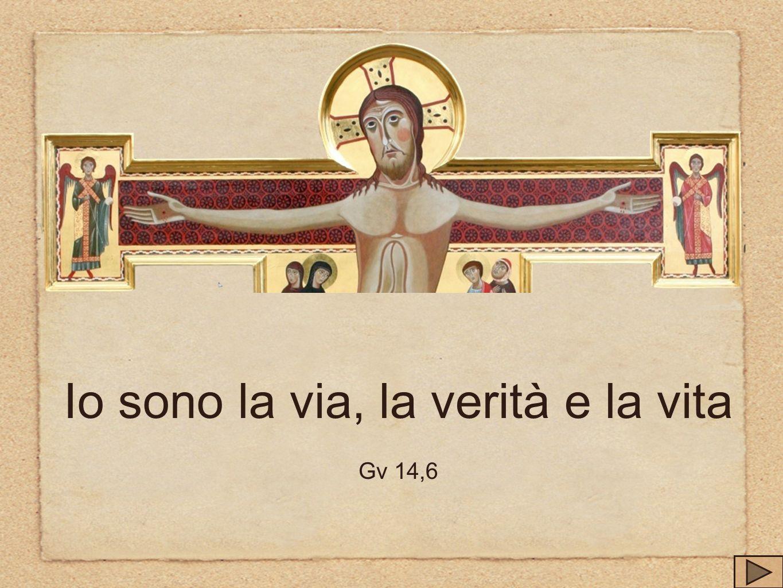 Io sono la via, la verità e la vita Gv 14,6