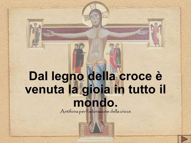 Dal legno della croce è venuta la gioia in tutto il mondo. Antifona per ladorazione della croce
