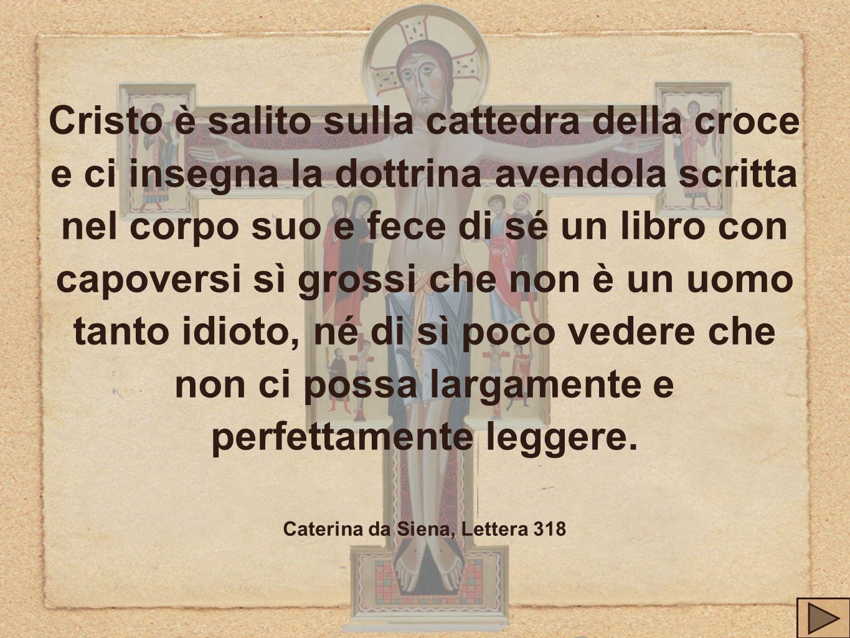 Cristo è salito sulla cattedra della croce e ci insegna la dottrina avendola scritta nel corpo suo e fece di sé un libro con capoversi sì grossi che n