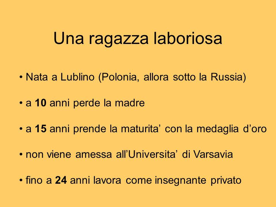 Una ragazza laboriosa Nata a Lublino (Polonia, allora sotto la Russia) a 10 anni perde la madre a 15 anni prende la maturita con la medaglia doro non