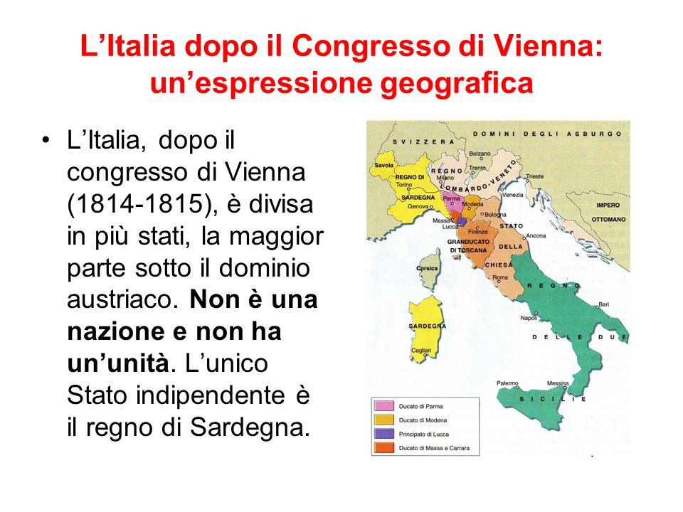 LItalia dopo il Congresso di Vienna: unespressione geografica LItalia, dopo il congresso di Vienna (1814-1815), è divisa in più stati, la maggior parte sotto il dominio austriaco.