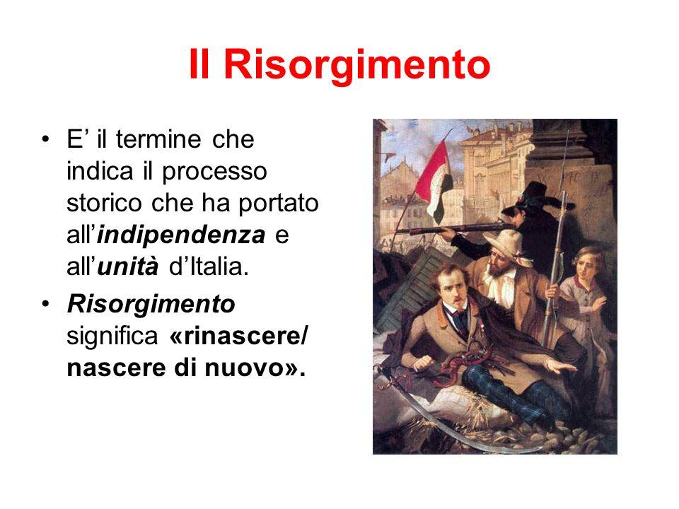 Il Risorgimento E il termine che indica il processo storico che ha portato allindipendenza e allunità dItalia.