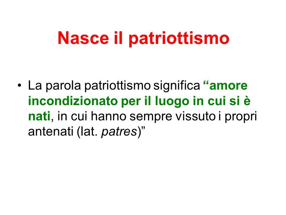 Nasce il patriottismo La parola patriottismo significa amore incondizionato per il luogo in cui si è nati, in cui hanno sempre vissuto i propri antenati (lat.