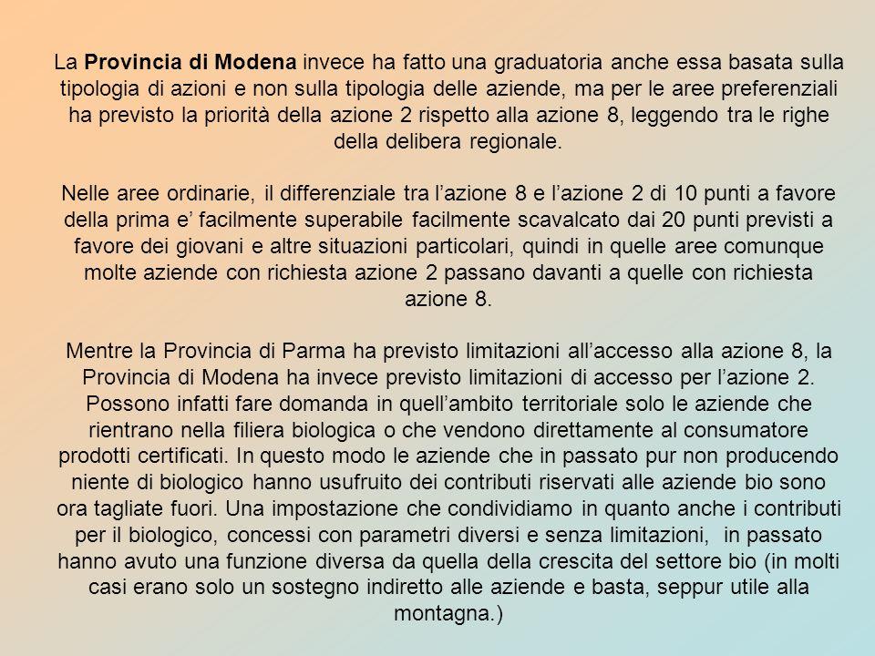La Provincia di Modena invece ha fatto una graduatoria anche essa basata sulla tipologia di azioni e non sulla tipologia delle aziende, ma per le aree preferenziali ha previsto la priorità della azione 2 rispetto alla azione 8, leggendo tra le righe della delibera regionale.