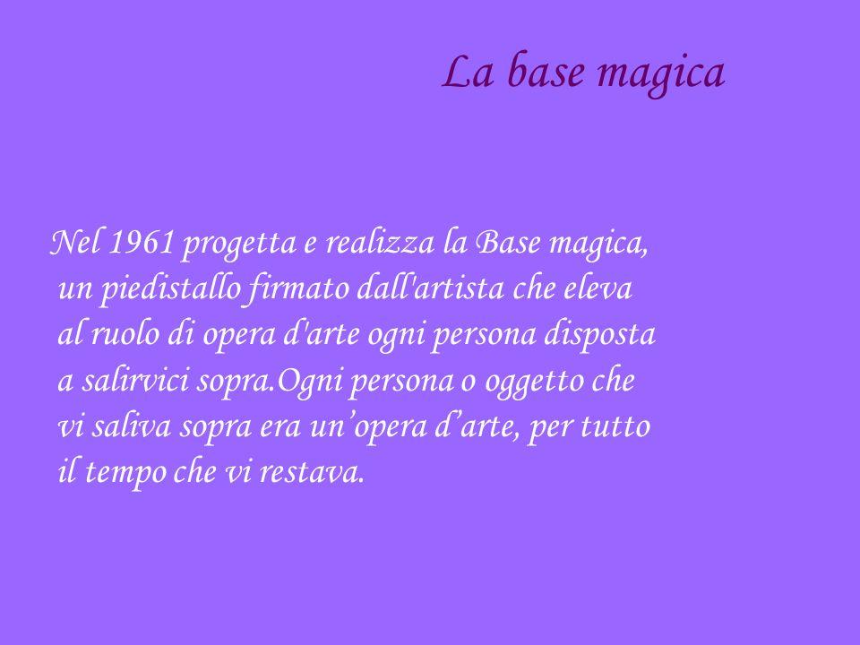 La base magica Nel 1961 progetta e realizza la Base magica, un piedistallo firmato dall artista che eleva al ruolo di opera d arte ogni persona disposta a salirvici sopra.Ogni persona o oggetto che vi saliva sopra era unopera darte, per tutto il tempo che vi restava.