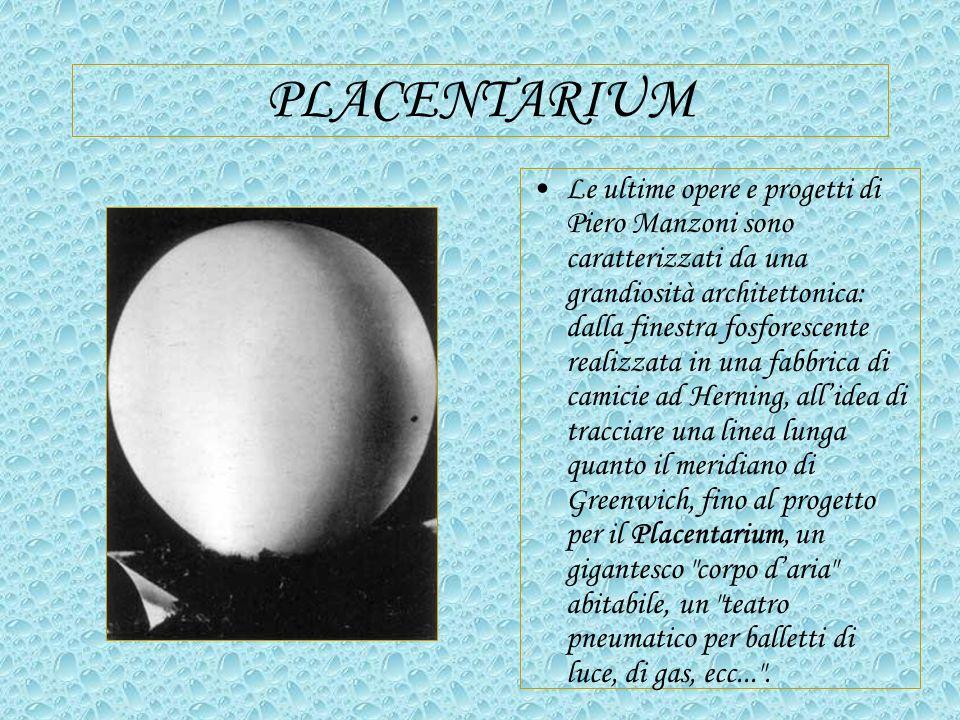 PLACENTARIUM Le ultime opere e progetti di Piero Manzoni sono caratterizzati da una grandiosità architettonica: dalla finestra fosforescente realizzata in una fabbrica di camicie ad Herning, allidea di tracciare una linea lunga quanto il meridiano di Greenwich, fino al progetto per il Placentarium, un gigantesco corpo daria abitabile, un teatro pneumatico per balletti di luce, di gas, ecc... .