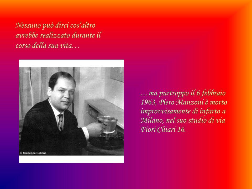 …ma purtroppo il 6 febbraio 1963, Piero Manzoni è morto improvvisamente di infarto a Milano, nel suo studio di via Fiori Chiari 16.