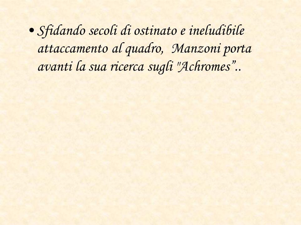 Sfidando secoli di ostinato e ineludibile attaccamento al quadro, Manzoni porta avanti la sua ricerca sugli Achromes..