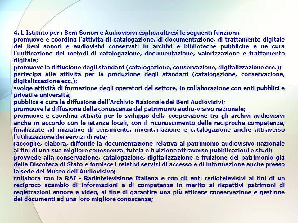 4. L'Istituto per i Beni Sonori e Audiovisivi esplica altresì le seguenti funzioni: promuove e coordina l'attività di catalogazione, di documentazione