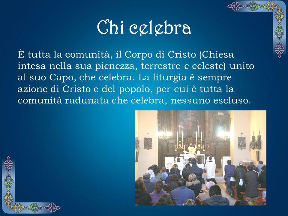 La celebrazione La liturgia è più vasta della celebrazione; tuttavia, il mistero pasquale di Cristo si rende presente e operante nella celebrazione, c