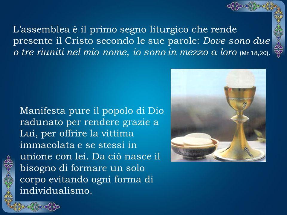 Lassemblea è il primo segno liturgico che rende presente il Cristo secondo le sue parole: Dove sono due o tre riuniti nel mio nome, io sono in mezzo a loro (Mt 18,20).