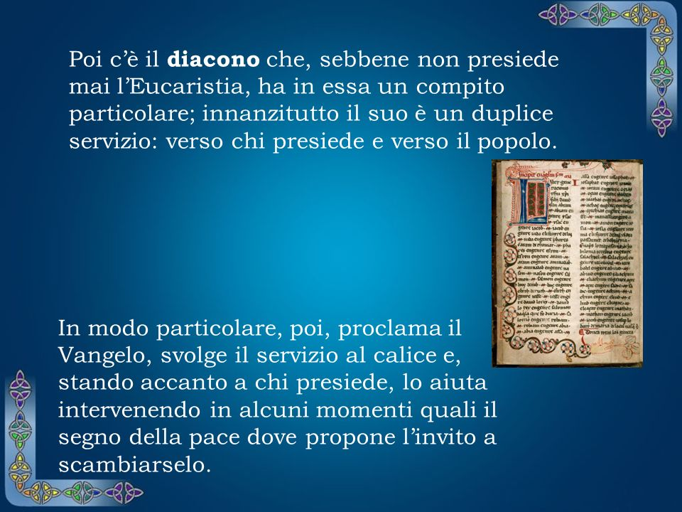 Poi cè il diacono che, sebbene non presiede mai lEucaristia, ha in essa un compito particolare; innanzitutto il suo è un duplice servizio: verso chi presiede e verso il popolo.