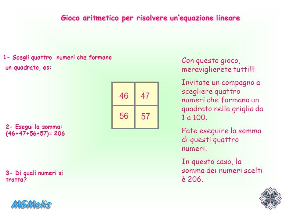 1- Scegli quattro numeri che formano un quadrato, es: 2- Esegui la somma: (46+47+56+57)= 206 3- Di quali numeri si tratta? 46 47 56 57 Con questo gioc
