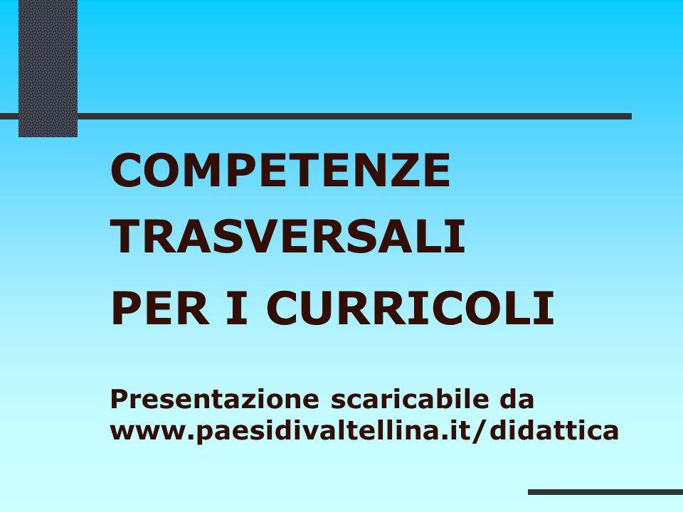 COMPETENZE TRASVERSALI PER I CURRICOLI Presentazione scaricabile da www.paesidivaltellina.it/didattica