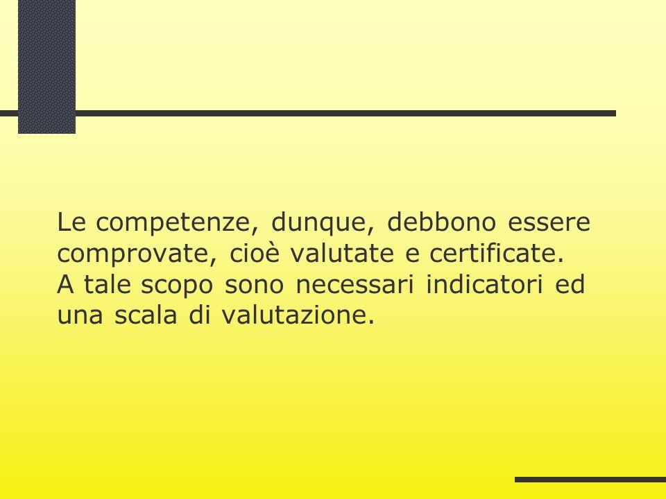 Le competenze, dunque, debbono essere comprovate, cioè valutate e certificate. A tale scopo sono necessari indicatori ed una scala di valutazione.