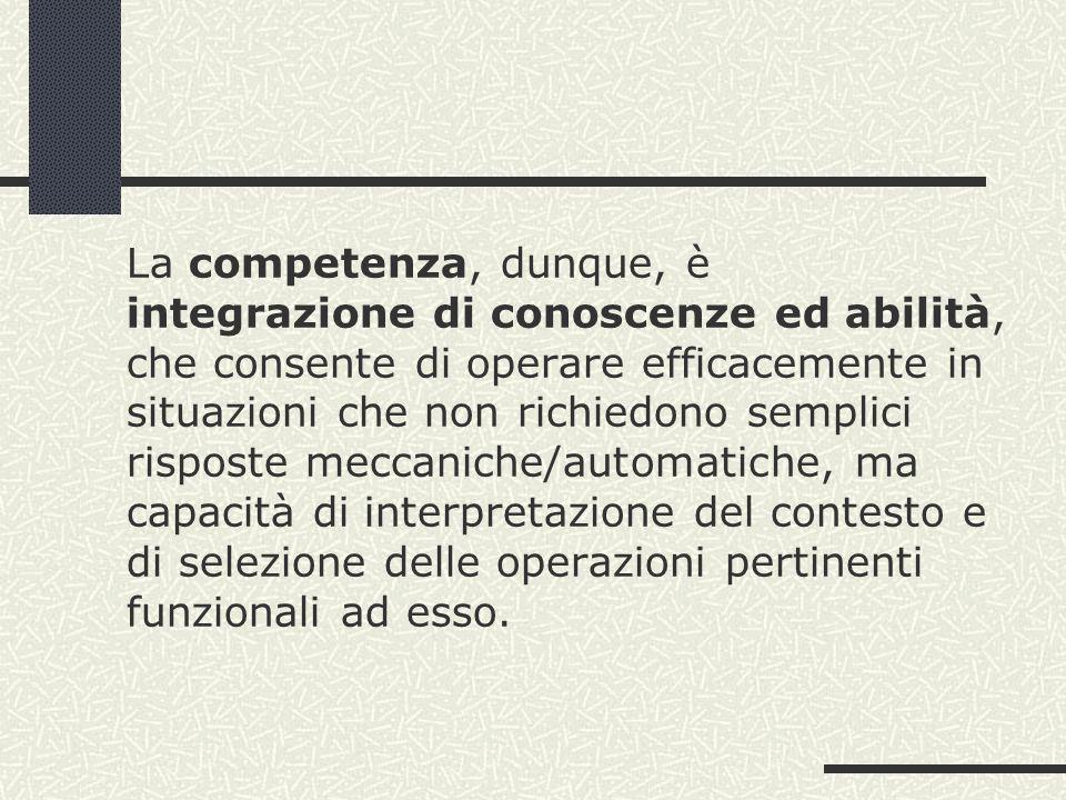La competenza, dunque, è integrazione di conoscenze ed abilità, che consente di operare efficacemente in situazioni che non richiedono semplici rispos