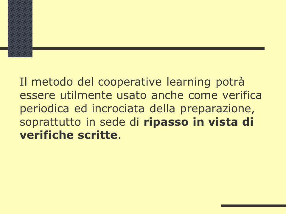 Il metodo del cooperative learning potrà essere utilmente usato anche come verifica periodica ed incrociata della preparazione, soprattutto in sede di