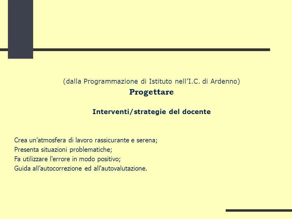 (dalla Programmazione di Istituto nellI.C. di Ardenno) Progettare Interventi/strategie del docente Crea un'atmosfera di lavoro rassicurante e serena;