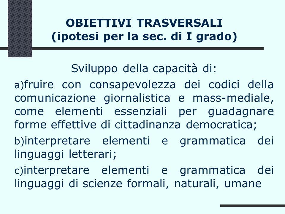 OBIETTIVI TRASVERSALI (ipotesi per la sec. di I grado) Sviluppo della capacità di: a) fruire con consapevolezza dei codici della comunicazione giornal